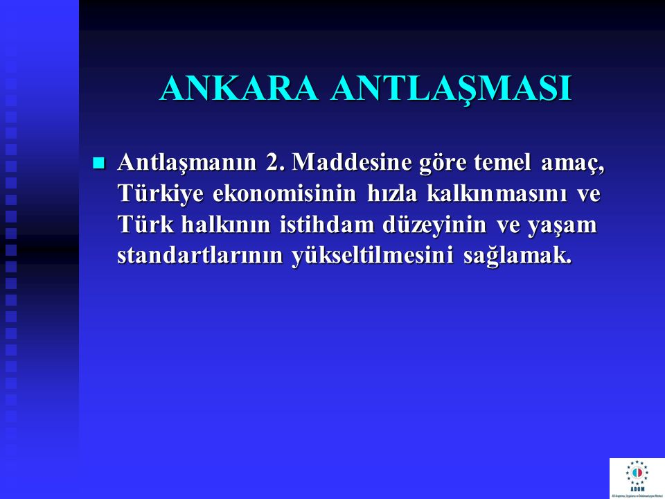 ANKARA ANTLAŞMASI Antlaşmanın 2. Maddesine göre temel amaç, Türkiye ekonomisinin hızla kalkınmasını ve Türk halkının istihdam düzeyinin ve yaşam stand