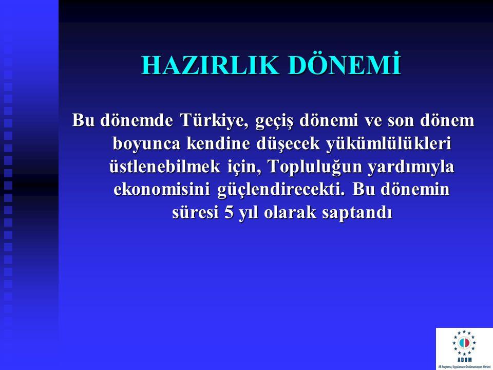 HAZIRLIK DÖNEMİ Bu dönemde Türkiye, geçiş dönemi ve son dönem boyunca kendine düşecek yükümlülükleri üstlenebilmek için, Topluluğun yardımıyla ekonomi