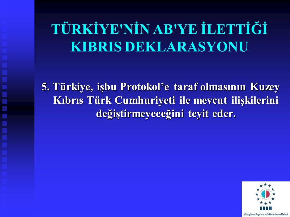 TÜRKİYE'NİN AB'YE İLETTİĞİ KIBRIS DEKLARASYONU 5. Türkiye, işbu Protokol'e taraf olmasının Kuzey Kıbrıs Türk Cumhuriyeti ile mevcut ilişkilerini değiş