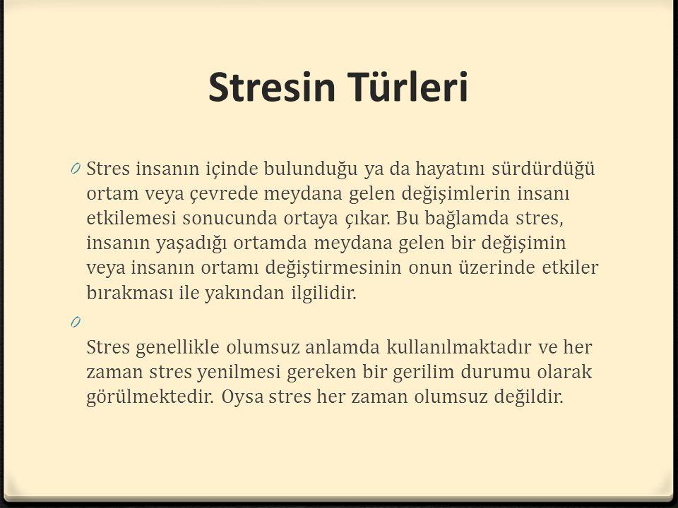 Stresin Türleri 0 Stres insanın içinde bulunduğu ya da hayatını sürdürdüğü ortam veya çevrede meydana gelen değişimlerin insanı etkilemesi sonucunda o