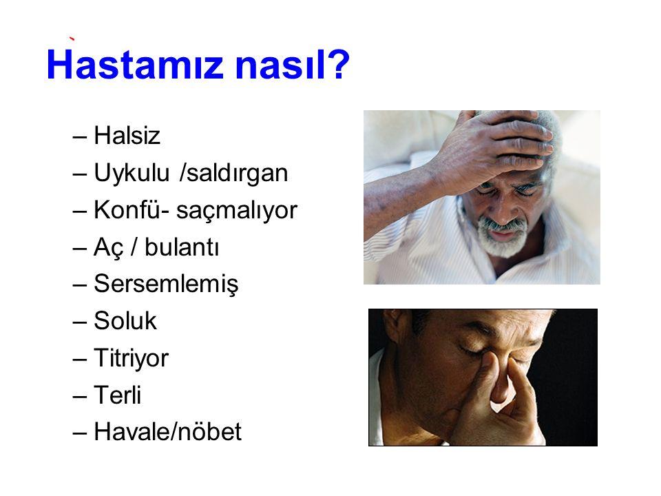 Hastamız nasıl? –Halsiz –Uykulu /saldırgan –Konfü- saçmalıyor –Aç / bulantı –Sersemlemiş –Soluk –Titriyor –Terli –Havale/nöbet