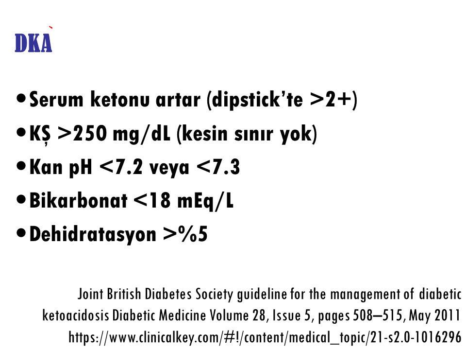 DKA Serum ketonu artar (dipstick'te >2+) KŞ >250 mg/dL (kesin sınır yok) Kan pH <7.2 veya <7.3 Bikarbonat <18 mEq/L Dehidratasyon >%5 Joint British Di