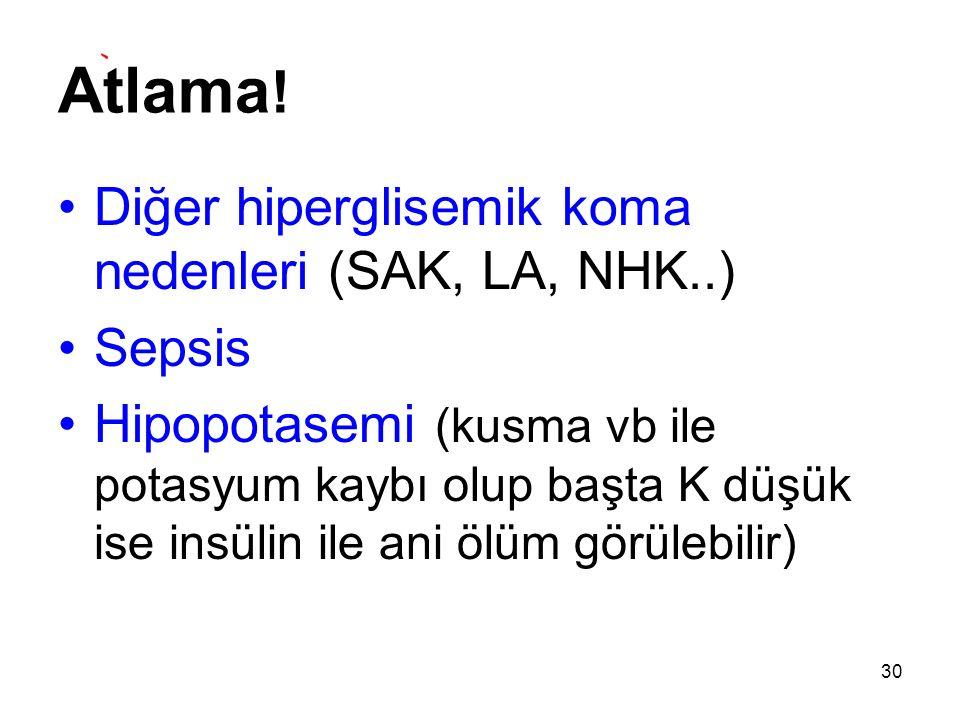 Atlama ! Diğer hiperglisemik koma nedenleri (SAK, LA, NHK..) Sepsis Hipopotasemi (kusma vb ile potasyum kaybı olup başta K düşük ise insülin ile ani ö