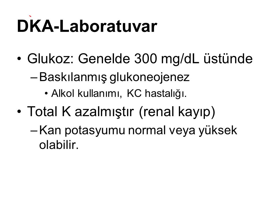 DKA-Laboratuvar Glukoz: Genelde 300 mg/dL üstünde –Baskılanmış glukoneojenez Alkol kullanımı, KC hastalığı. Total K azalmıştır (renal kayıp) –Kan pota