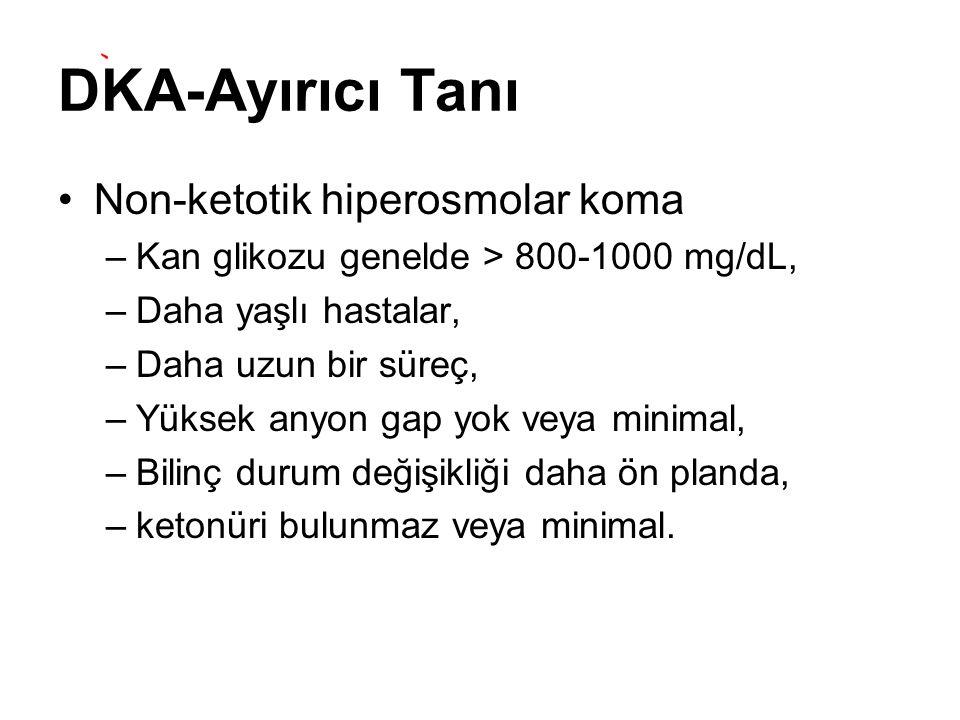 DKA-Ayırıcı Tanı Non-ketotik hiperosmolar koma –Kan glikozu genelde > 800-1000 mg/dL, –Daha yaşlı hastalar, –Daha uzun bir süreç, –Yüksek anyon gap yo