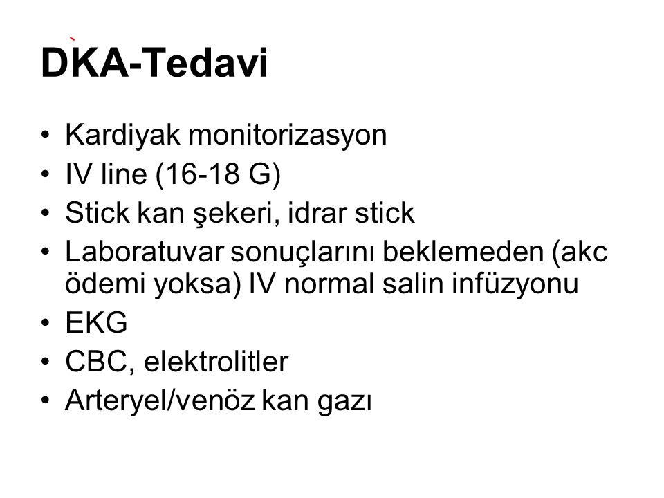 DKA-Tedavi Kardiyak monitorizasyon IV line (16-18 G) Stick kan şekeri, idrar stick Laboratuvar sonuçlarını beklemeden (akc ödemi yoksa) IV normal sali
