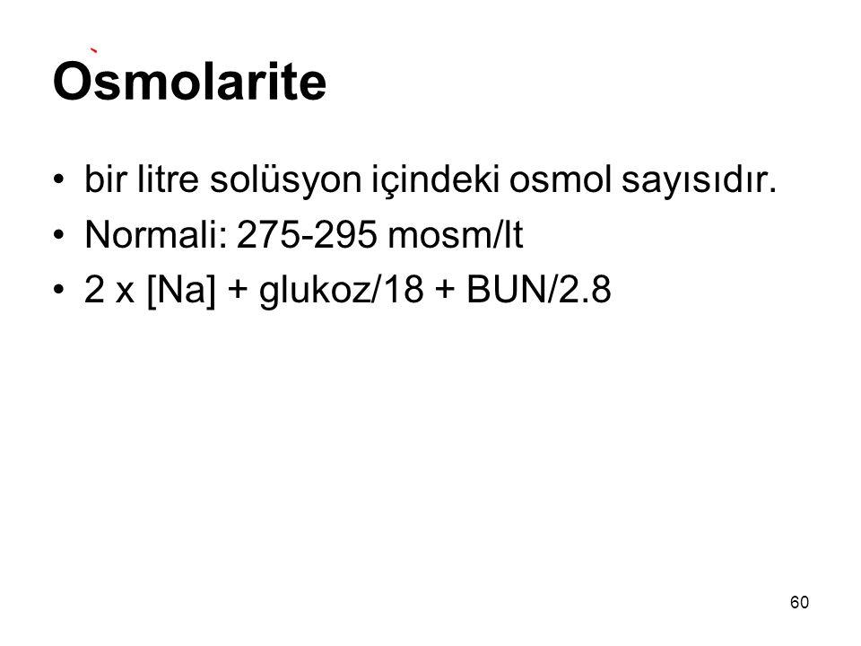 Osmolarite bir litre solüsyon içindeki osmol sayısıdır. Normali: 275-295 mosm/lt 2 x [Na] + glukoz/18 + BUN/2.8 60