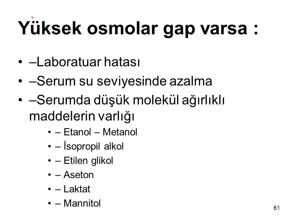 Yüksek osmolar gap varsa : –Laboratuar hatası –Serum su seviyesinde azalma –Serumda düşük molekül ağırlıklı maddelerin varlığı – Etanol – Metanol – İs