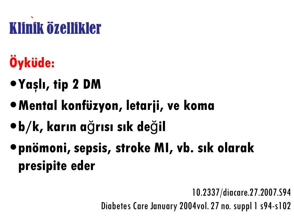 Klinik özellikler Öyküde: Yaşlı, tip 2 DM Mental konfüzyon, letarji, ve koma b/k, karın a ğ rısı sık de ğ il pnömoni, sepsis, stroke MI, vb. sık olara