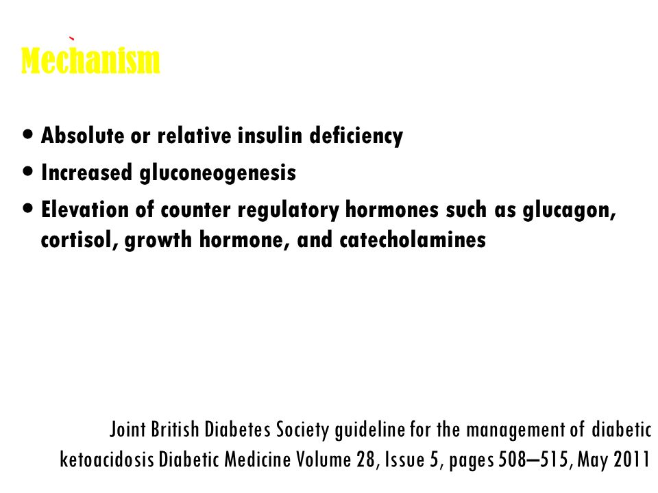 Causes Infections Inadequate insulin treatment or non-compliance New onset diabetes Infarction Drugs Pregnancy Joint British Diabetes Society guideline for the management of diabetic ketoacidosis Diabetic Medicine Volume 28, Issue 5, pages 508–515, May 2011