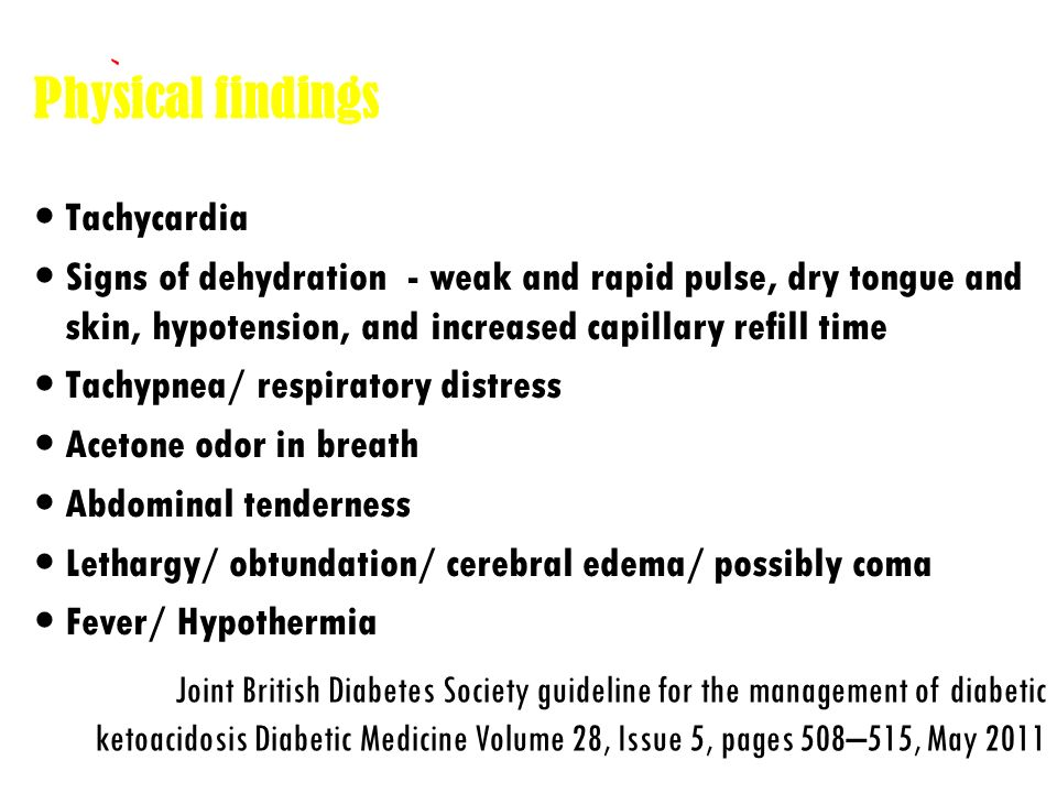 Laboratory findings Hyperglycemia >250mg/dL Serum ketones + ABG: metabolic acidosis low bicarbonate low pH (<7.2) Joint British Diabetes Society guideline for the management of diabetic ketoacidosis Diabetic Medicine Volume 28, Issue 5, pages 508–515, May 2011