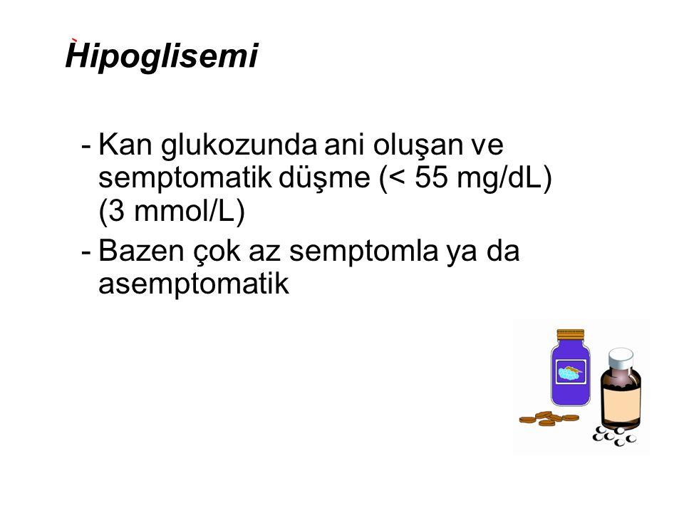 Hipoglisemi -Kan glukozunda ani oluşan ve semptomatik düşme (< 55 mg/dL) (3 mmol/L) -Bazen çok az semptomla ya da asemptomatik
