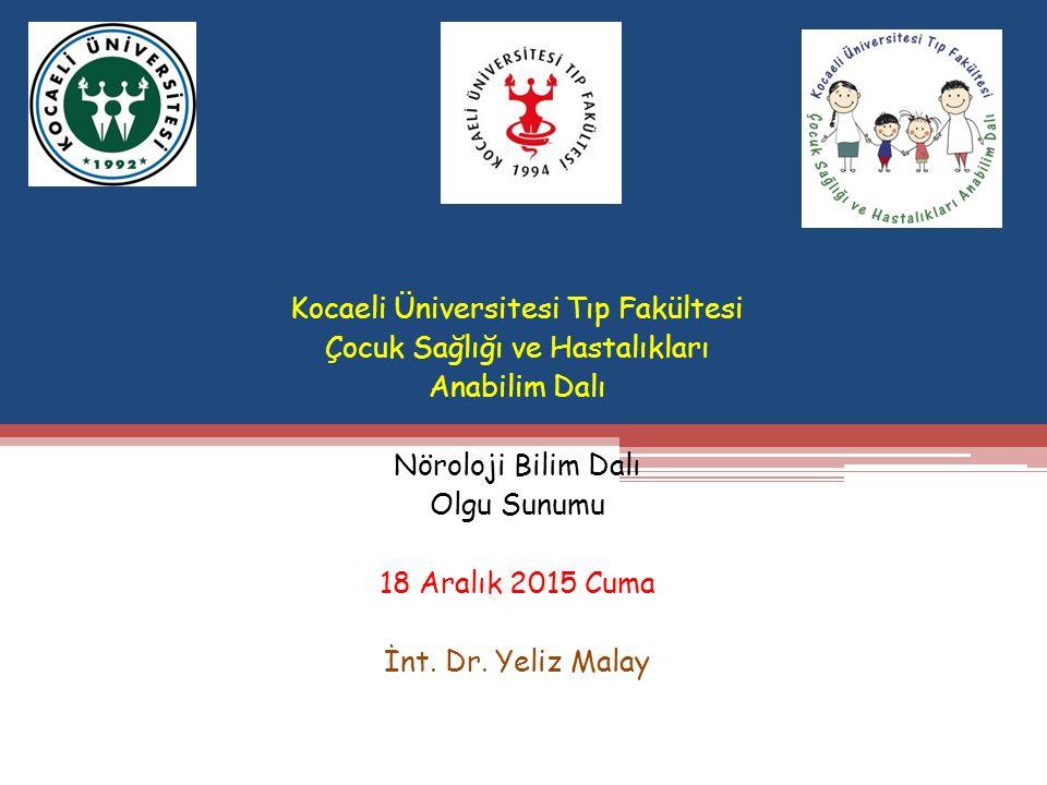 Kocaeli Üniversitesi Tıp Fakültesi Çocuk Sağlığı ve Hastalıkları Anabilim Dalı Nöroloji Bilim Dalı Olgu Sunumu 18 Aralık 2015 Cuma İnt.