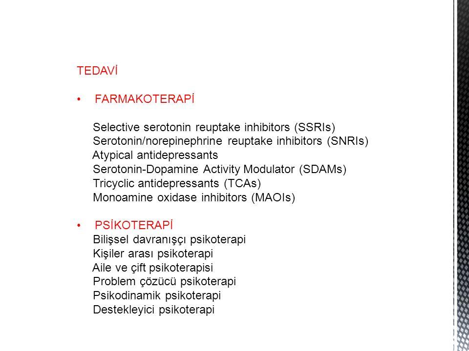 TEDAVİ FARMAKOTERAPİ Selective serotonin reuptake inhibitors (SSRIs) Serotonin/norepinephrine reuptake inhibitors (SNRIs) Atypical antidepressants Serotonin-Dopamine Activity Modulator (SDAMs) Tricyclic antidepressants (TCAs) Monoamine oxidase inhibitors (MAOIs) PSİKOTERAPİ Bilişsel davranışçı psikoterapi Kişiler arası psikoterapi Aile ve çift psikoterapisi Problem çözücü psikoterapi Psikodinamik psikoterapi Destekleyici psikoterapi