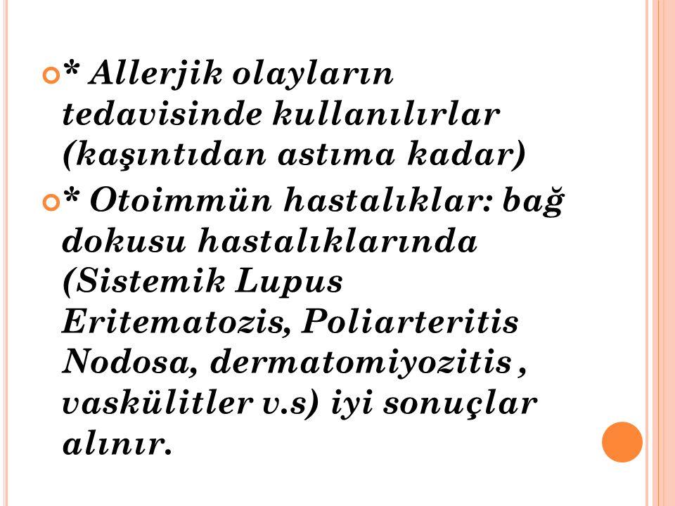 * Allerjik olayların tedavisinde kullanılırlar (kaşıntıdan astıma kadar) * Otoimmün hastalıklar: bağ dokusu hastalıklarında (Sistemik Lupus Eritematozis, Poliarteritis Nodosa, dermatomiyozitis, vaskülitler v.s) iyi sonuçlar alınır.
