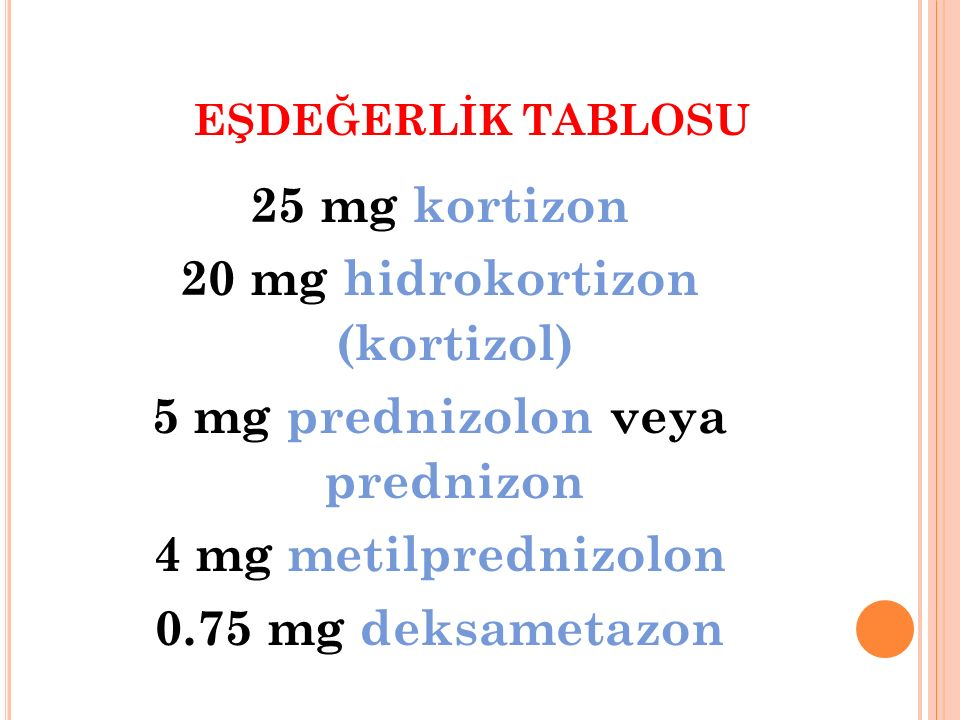 EŞDEĞERLİK TABLOSU 25 mg kortizon 20 mg hidrokortizon (kortizol) 5 mg prednizolon veya prednizon 4 mg metilprednizolon 0.75 mg deksametazon