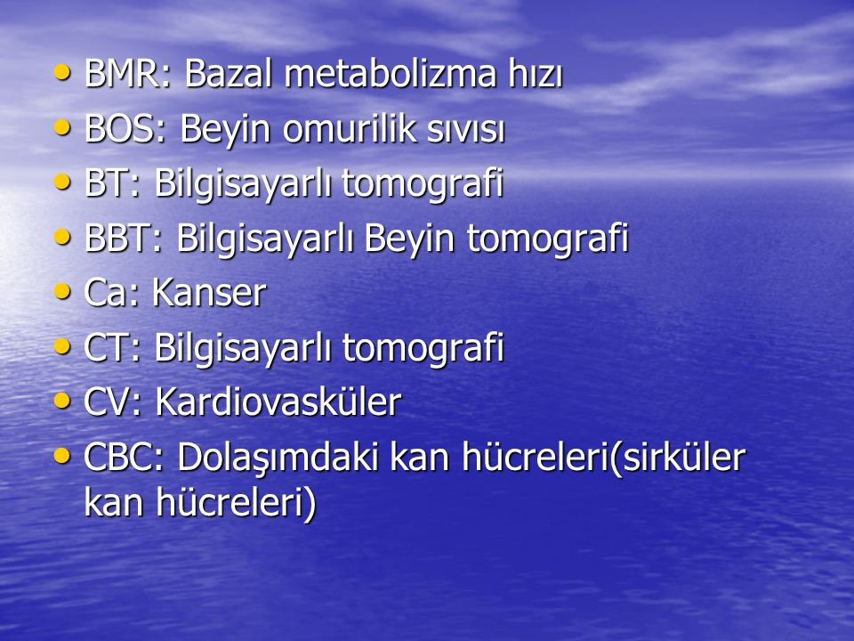BMR: Bazal metabolizma hızı BMR: Bazal metabolizma hızı BOS: Beyin omurilik sıvısı BOS: Beyin omurilik sıvısı BT: Bilgisayarlı tomografi BT: Bilgisaya
