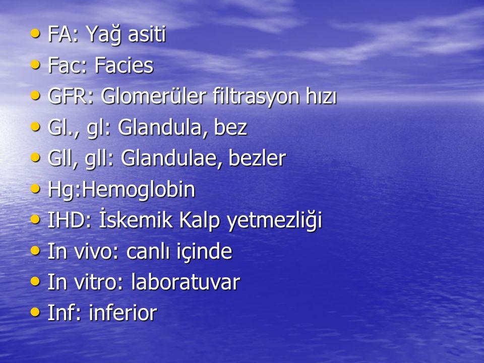 FA: Yağ asiti FA: Yağ asiti Fac: Facies Fac: Facies GFR: Glomerüler filtrasyon hızı GFR: Glomerüler filtrasyon hızı Gl., gl: Glandula, bez Gl., gl: Gl