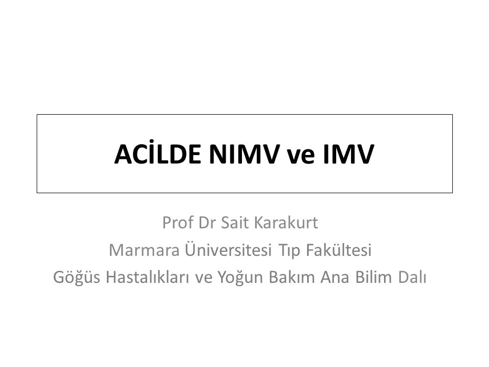 ACİLDE NIMV ve IMV Prof Dr Sait Karakurt Marmara Üniversitesi Tıp Fakültesi Göğüs Hastalıkları ve Yoğun Bakım Ana Bilim Dalı