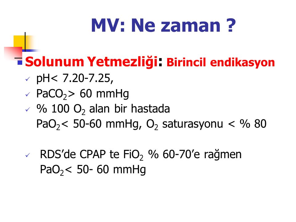 MV: Ne zaman ? Solunum Yetmezliği : Birincil endikasyon pH< 7.20-7.25, PaCO 2 > 60 mmHg % 100 O 2 alan bir hastada PaO 2 < 50-60 mmHg, O 2 saturasyonu