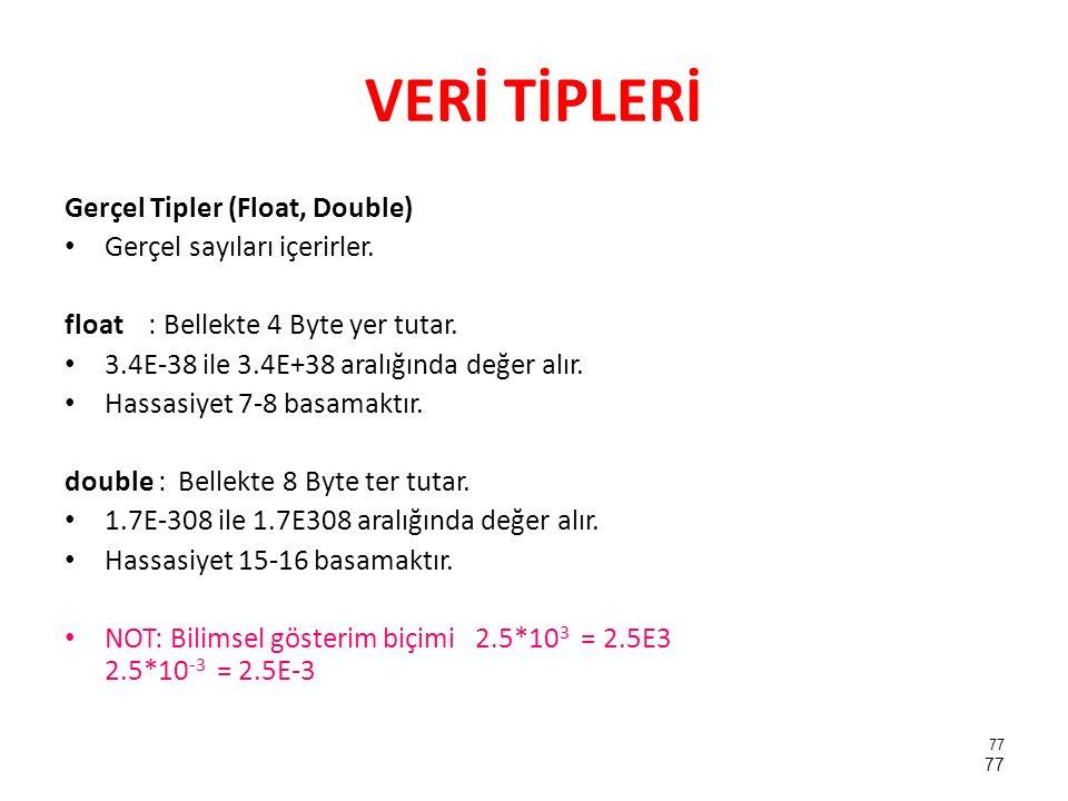 VERİ TİPLERİ Gerçel Tipler (Float, Double) Gerçel sayıları içerirler. float : Bellekte 4 Byte yer tutar. 3.4E-38 ile 3.4E+38 aralığında değer alır. Ha