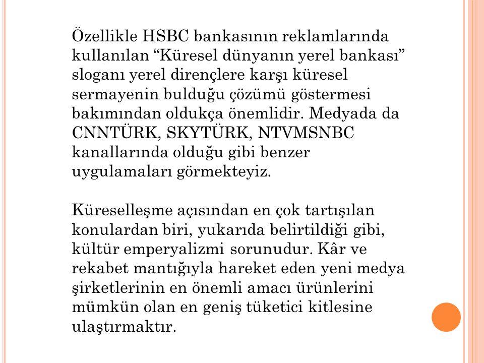 Özellikle HSBC bankasının reklamlarında kullanılan Küresel dünyanın yerel bankası sloganı yerel dirençlere karşı küresel sermayenin bulduğu çözümü göstermesi bakımından oldukça önemlidir.
