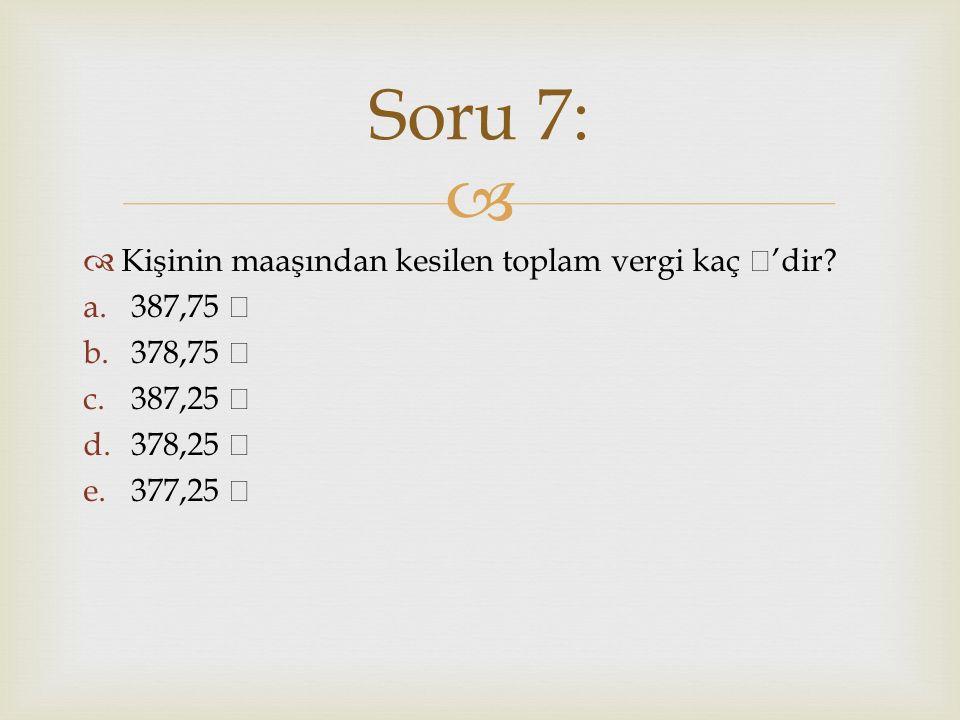   Kişinin maaşından kesilen toplam vergi kaç 'dir? a.387,75 b.378,75 c.387,25 d.378,25 e.377,25 Soru 7: