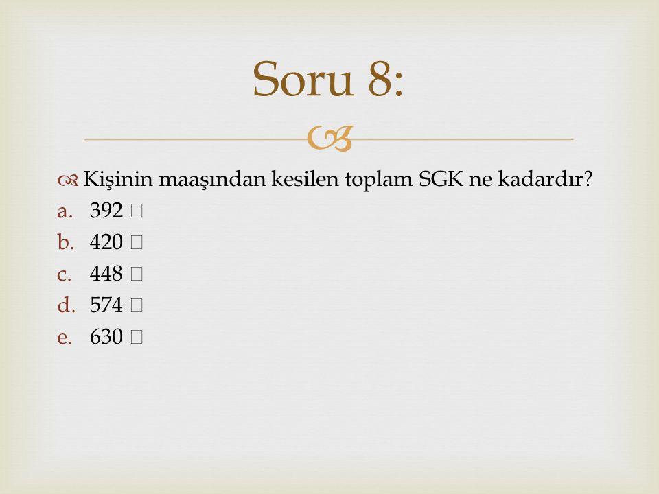   Kişinin maaşından kesilen toplam SGK ne kadardır? a.392 b.420 c.448 d.574 e.630 Soru 8: