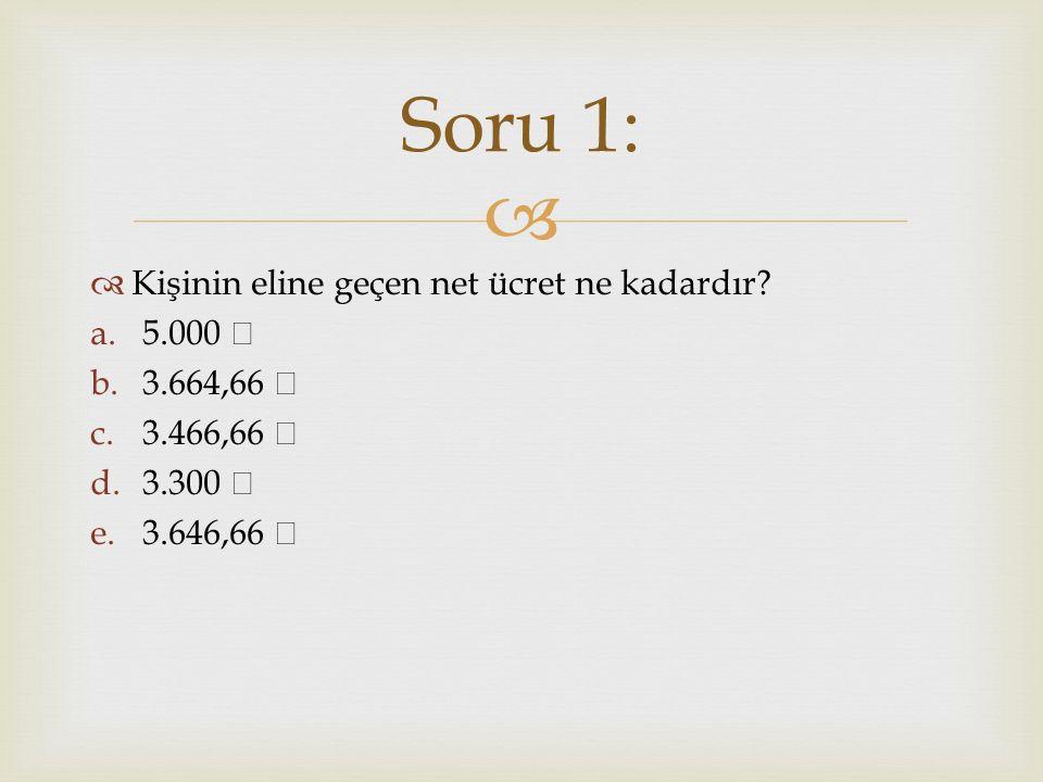   Kişinin eline geçen net ücret ne kadardır? a.5.000 b.3.664,66 c.3.466,66 d.3.300 e.3.646,66 Soru 1: