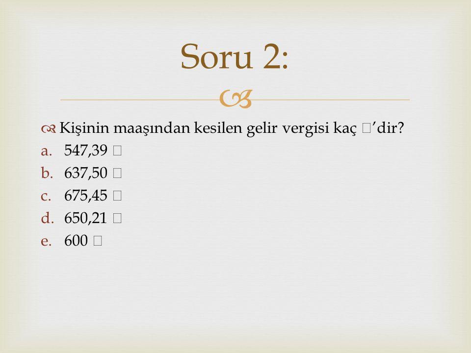   Kişinin maaşından kesilen toplam SGK ne kadardır? a.750 b.700 c.1.025 d.1.125 e.1.200 Soru 3: