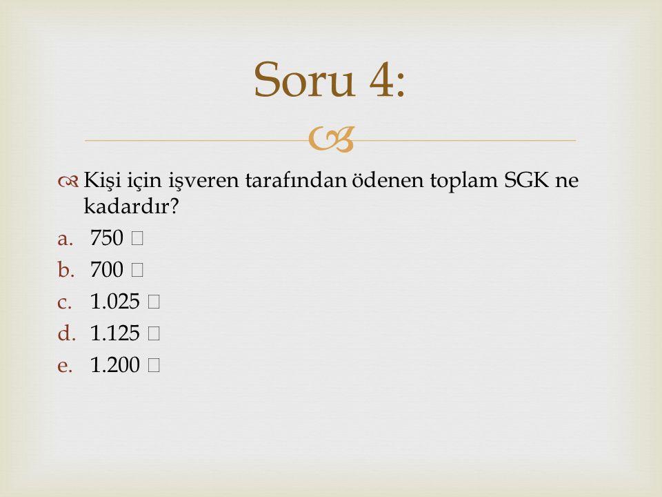   Kişi için işveren tarafından ödenen toplam SGK ne kadardır? a.750 b.700 c.1.025 d.1.125 e.1.200 Soru 4: