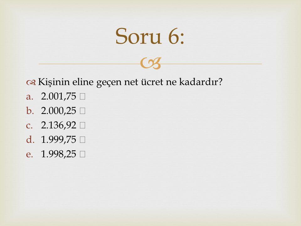   Kişinin eline geçen net ücret ne kadardır? a.2.001,75 b.2.000,25 c.2.136,92 d.1.999,75 e.1.998,25 Soru 6: