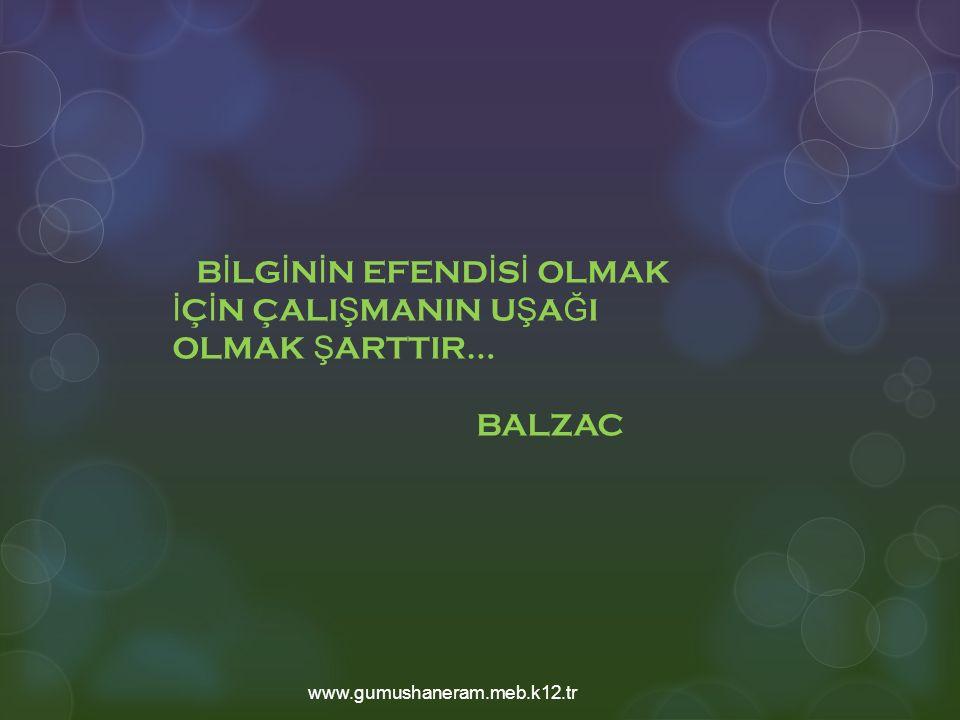 B İ LG İ N İ N EFEND İ S İ OLMAK İ Ç İ N ÇALI Ş MANIN U Ş A Ğ I OLMAK Ş ARTTIR… BALZAC www.gumushaneram.meb.k12.tr
