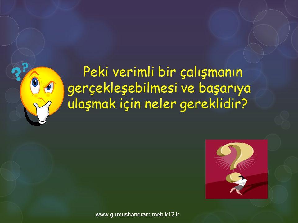Peki verimli bir çalışmanın gerçekleşebilmesi ve başarıya ulaşmak için neler gereklidir? www.gumushaneram.meb.k12.tr