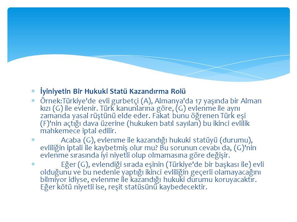  İyiniyetin Bir Hukuki Statü Kazandırma Rolü  Örnek:Türkiye'de evli gurbetçi (A), Almanya'da 17 yaşında bir Alman kızı (G) ile evlenir. Türk kanunla