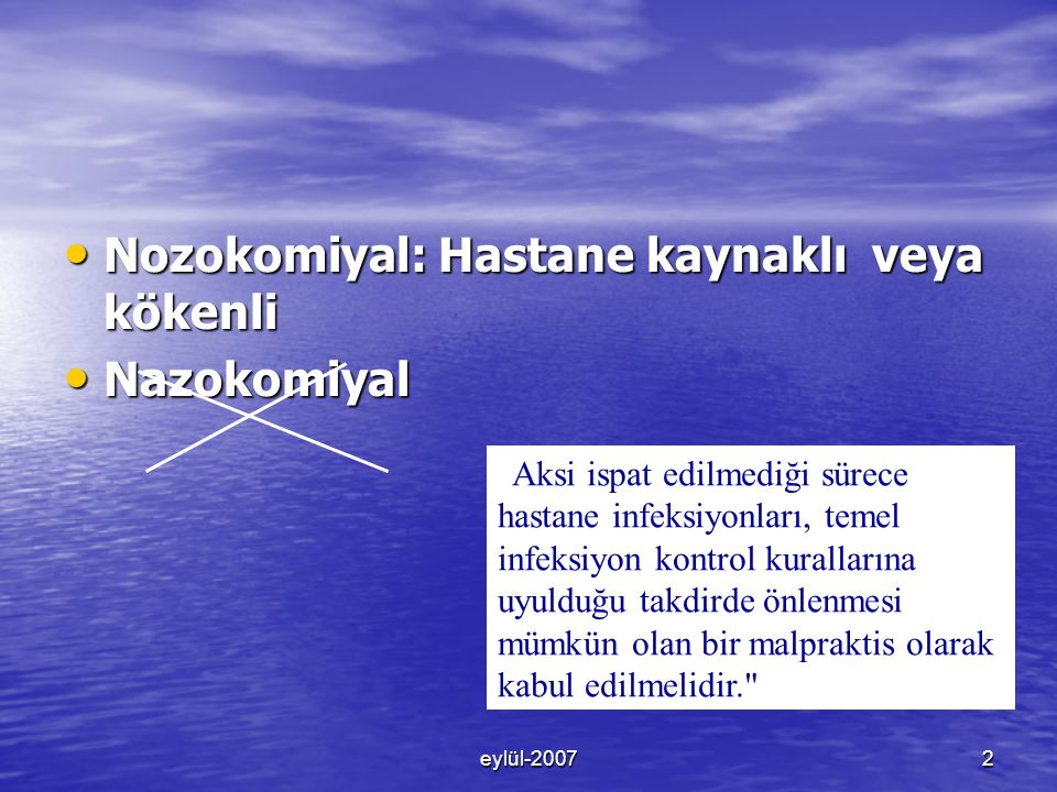 eylül-20072 Nozokomiyal: Hastane kaynaklı veya kökenli Nozokomiyal: Hastane kaynaklı veya kökenli Nazokomiyal Nazokomiyal Aksi ispat edilmediği sürece hastane infeksiyonları, temel infeksiyon kontrol kurallarına uyulduğu takdirde önlenmesi mümkün olan bir malpraktis olarak kabul edilmelidir.