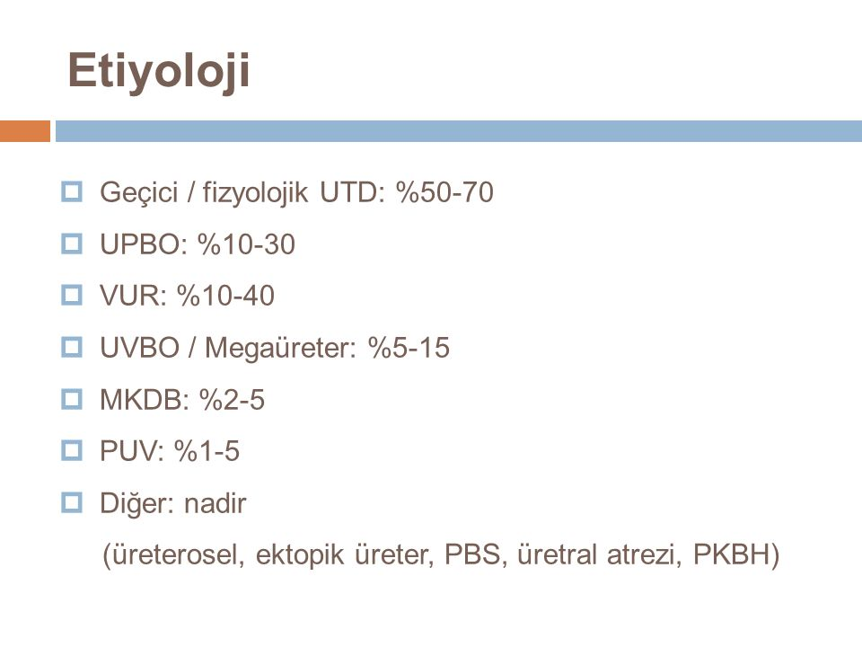  Geçici / fizyolojik UTD: %50-70  UPBO: %10-30  VUR: %10-40  UVBO / Megaüreter: %5-15  MKDB: %2-5  PUV: %1-5  Diğer: nadir (üreterosel, ektopik