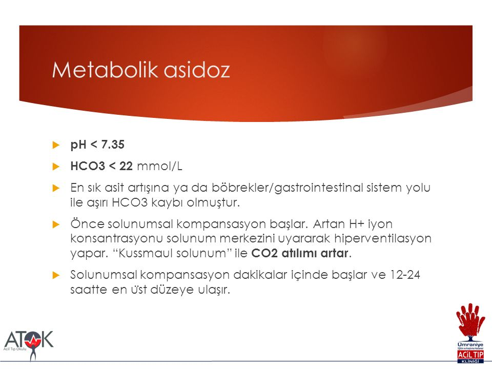 Metabolik asidoz  pH < 7.35  HCO3 < 22 mmol/L  En sık asit artışına ya da böbrekler/gastrointestinal sistem yolu ile aşırı HCO3 kaybı olmuştur.
