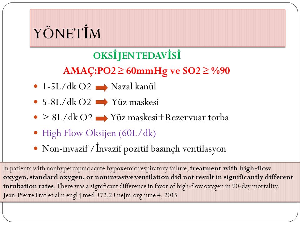 YÖNET İ M OKS İ JEN TEDAV İ S İ AMAÇ:PO2 ≥ 60mmHg ve SO2 ≥ %90 1-5L/dk O2 Nazal kanül 5-8L/dk O2 Yüz maskesi > 8L/dk O2 Yüz maskesi+Rezervuar torba Hi