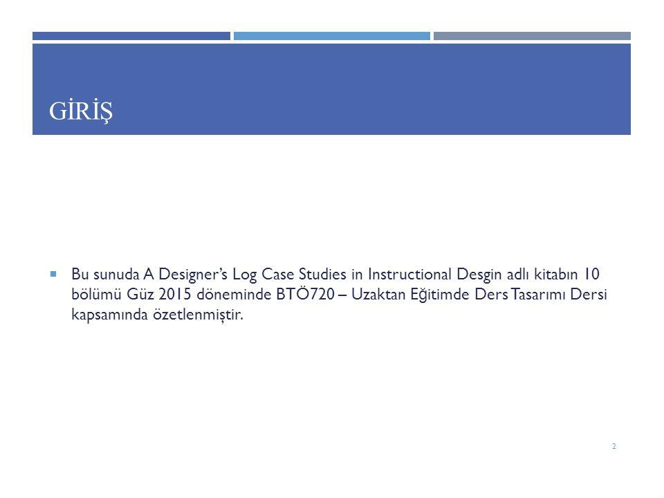 GİRİŞ  Bu sunuda A Designer's Log Case Studies in Instructional Desgin adlı kitabın 10 bölümü Güz 2015 döneminde BTÖ720 – Uzaktan E ğ itimde Ders Tasarımı Dersi kapsamında özetlenmiştir.