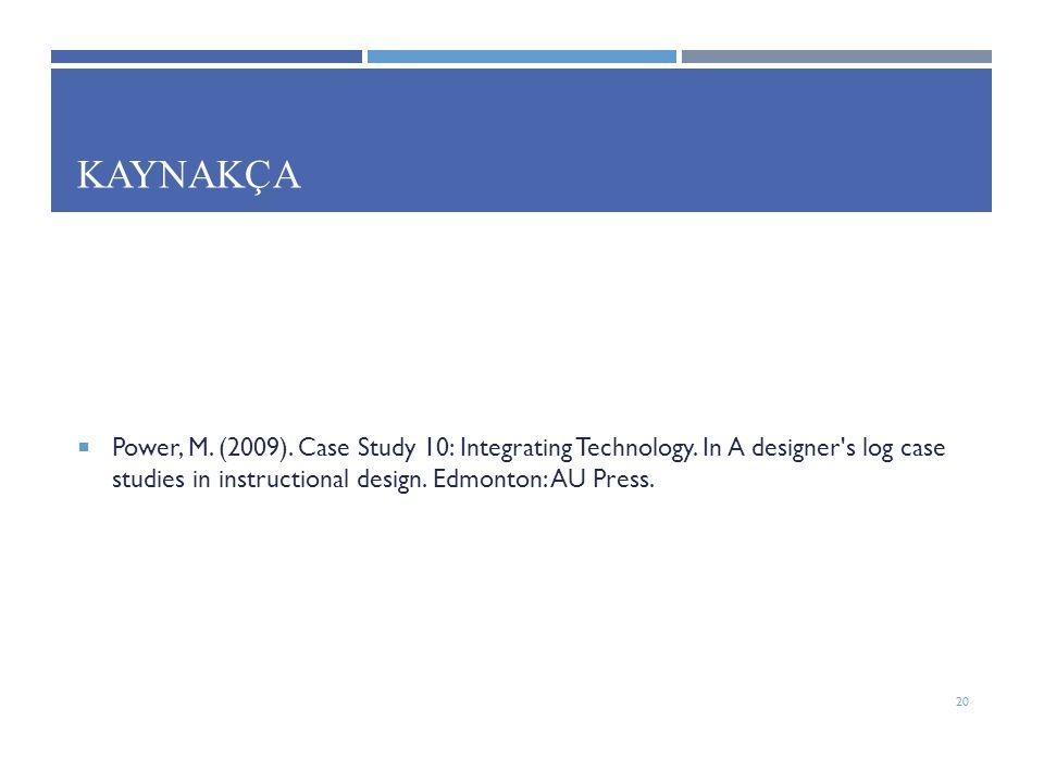 KAYNAKÇA  Power, M. (2009). Case Study 10: Integrating Technology. In A designer's log case studies in instructional design. Edmonton: AU Press. 20