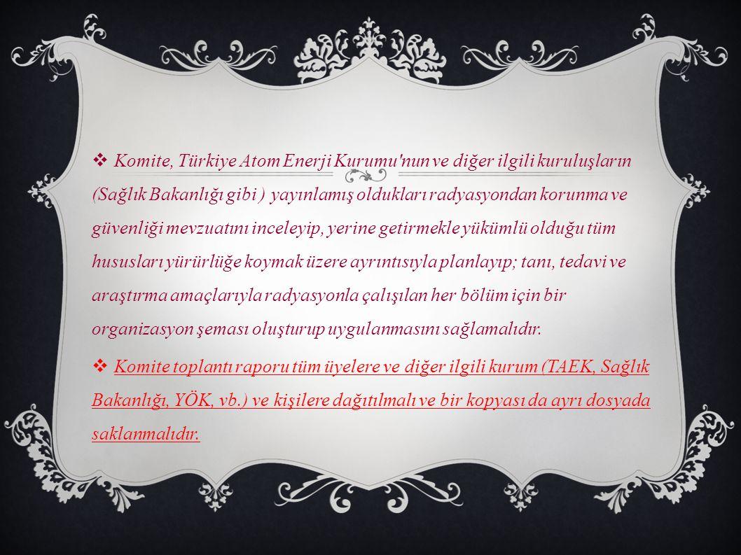  Komite, Türkiye Atom Enerji Kurumu'nun ve diğer ilgili kuruluşların (Sağlık Bakanlığı gibi ) yayınlamış oldukları radyasyondan korunma ve güvenliği