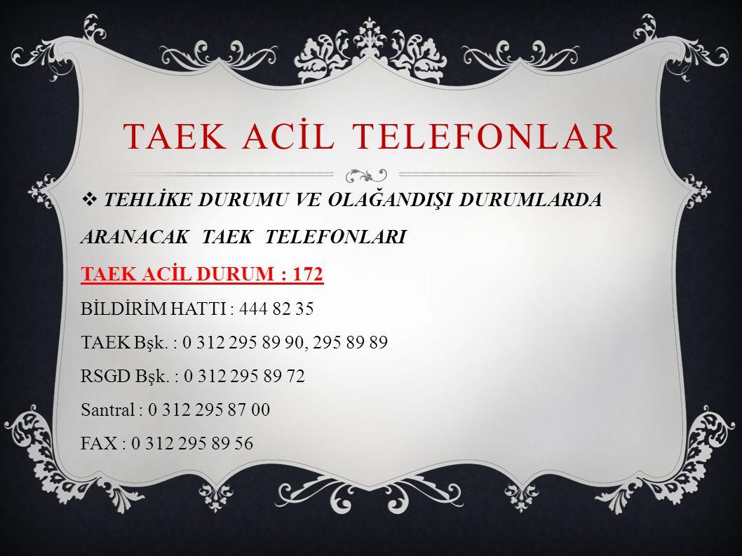 TAEK ACİL TELEFONLAR  TEHLİKE DURUMU VE OLAĞANDIŞI DURUMLARDA ARANACAK TAEK TELEFONLARI TAEK ACİL DURUM : 172 BİLDİRİM HATTI : 444 82 35 TAEK Bşk. :