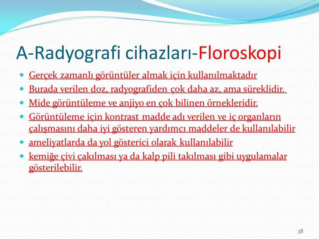 A-Radyografi cihazları-Floroskopi Gerçek zamanlı görüntüler almak için kullanılmaktadır Burada verilen doz, radyografiden çok daha az, ama süreklidir.