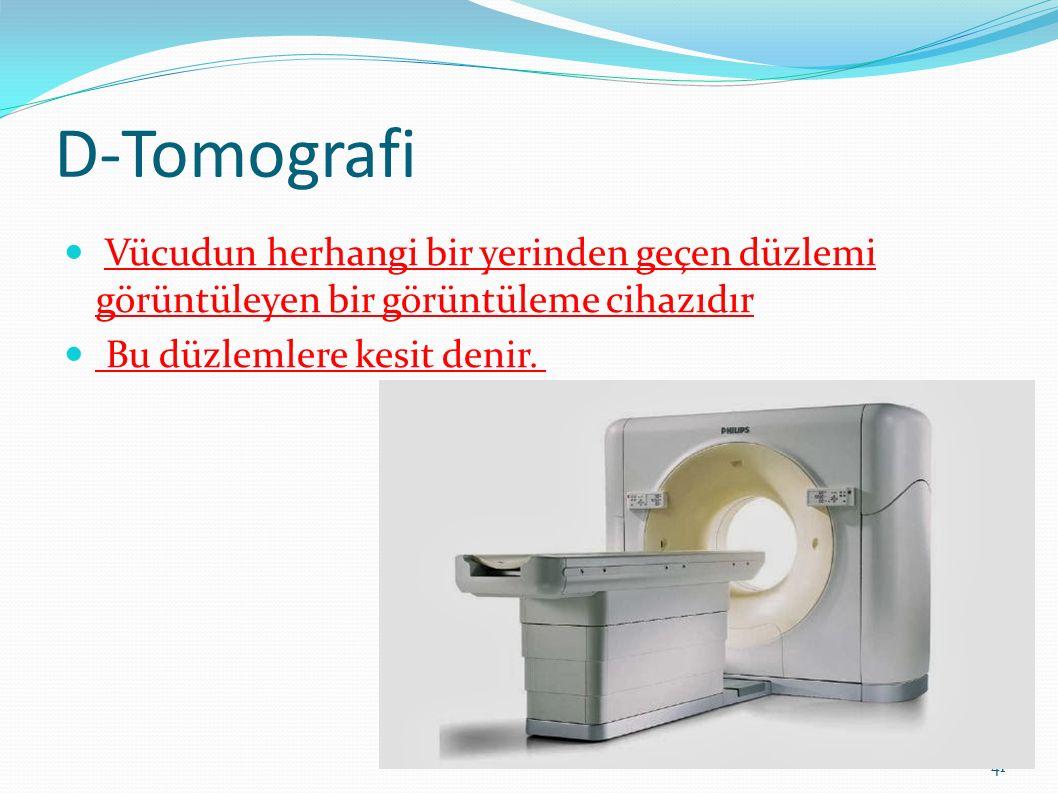 D-Tomografi Vücudun herhangi bir yerinden geçen düzlemi görüntüleyen bir görüntüleme cihazıdır Bu düzlemlere kesit denir. 41