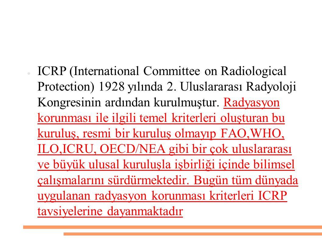 ● ICRP (International Committee on Radiological Protection) 1928 yılında 2. Uluslararası Radyoloji Kongresinin ardından kurulmuştur. Radyasyon korunma