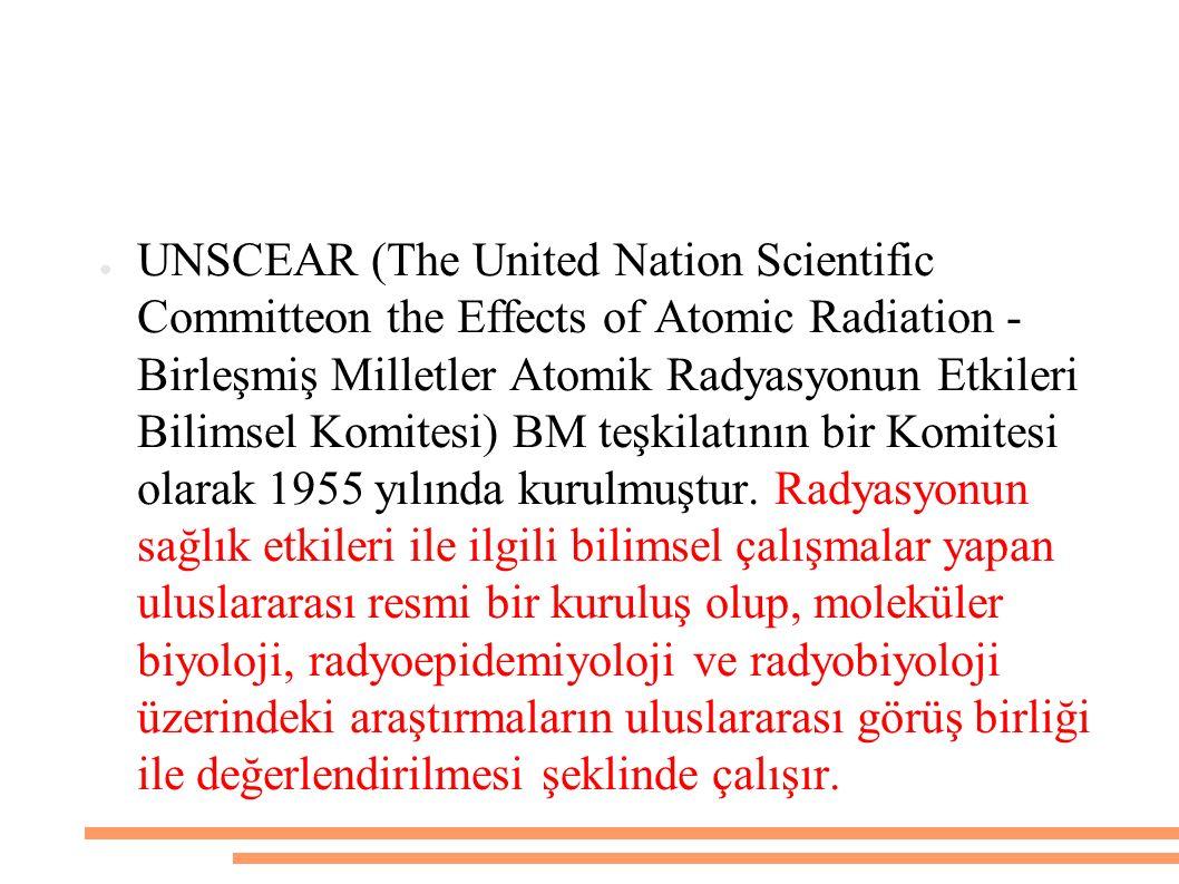● UNSCEAR (The United Nation Scientific Committeon the Effects of Atomic Radiation - Birleşmiş Milletler Atomik Radyasyonun Etkileri Bilimsel Komitesi