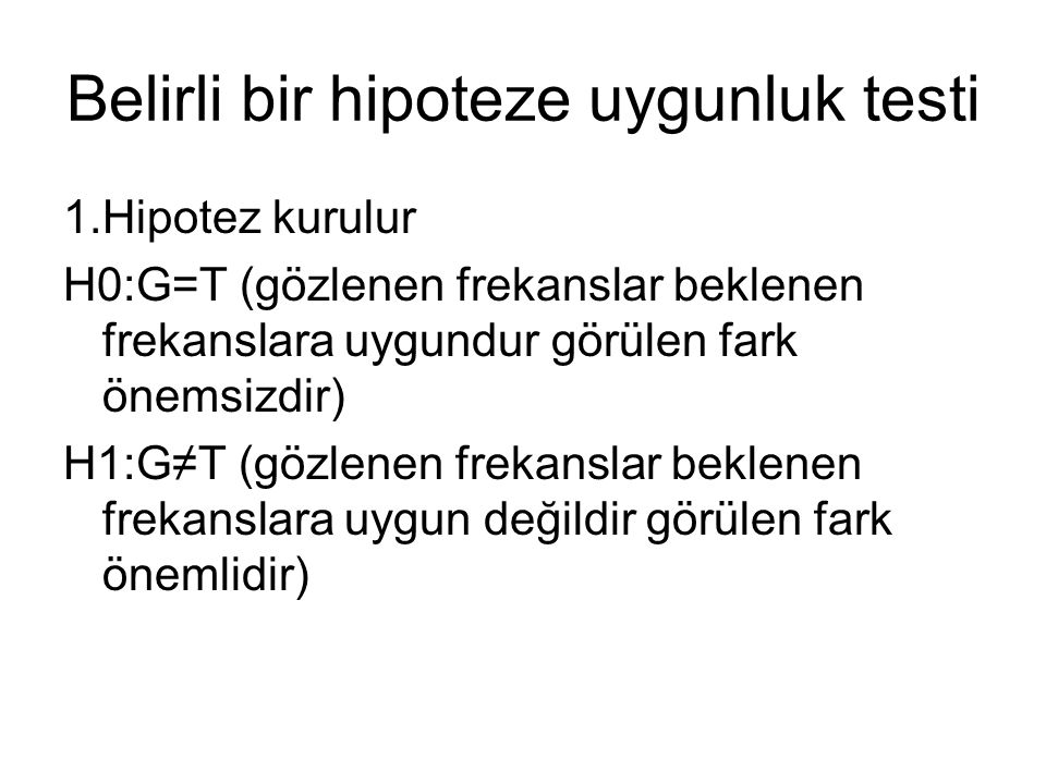 Belirli bir hipoteze uygunluk testi 1.Hipotez kurulur H0:G=T (gözlenen frekanslar beklenen frekanslara uygundur görülen fark önemsizdir) H1:G≠T (gözle