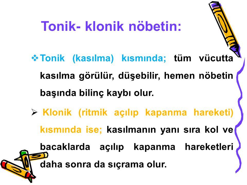 Tonik- klonik nöbetin:  Tonik (kasılma) kısmında; tüm vücutta kasılma görülür, düşebilir, hemen nöbetin başında bilinç kaybı olur.