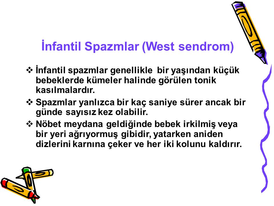 İnfantil Spazmlar (West sendrom)  İnfantil spazmlar genellikle bir yaşından küçük bebeklerde kümeler halinde görülen tonik kasılmalardır.  Spazmlar